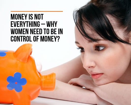 Money is not Everything – WHY women need to be in Control of Money?
